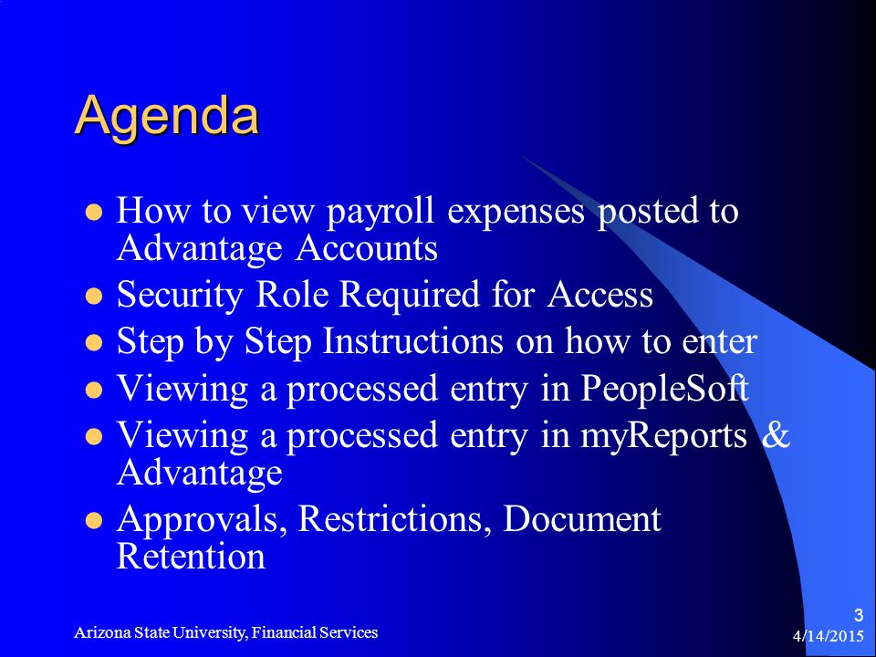4/14/2015 Arizona State University, Financial Services 3 Agenda How to view payroll expenses posted to Advantage Accounts Security Role Required for Access Step by Step Instructions on how to enter Viewing a processed entry in PeopleSoft Viewing a processed entry in myReports & Advantage Approvals, Restrictions, Document Retention