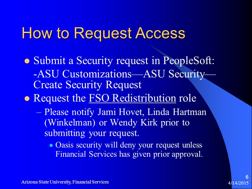 4/14/2015 Arizona State University, Financial Services 6 How to Request Access Submit a Security request in PeopleSoft: -ASU Customizations—ASU Security— Create Security Request Request the FSO Redistribution role –Please notify Jami Hovet, Linda Hartman (Winkelman) or Wendy Kirk prior to submitting your request.