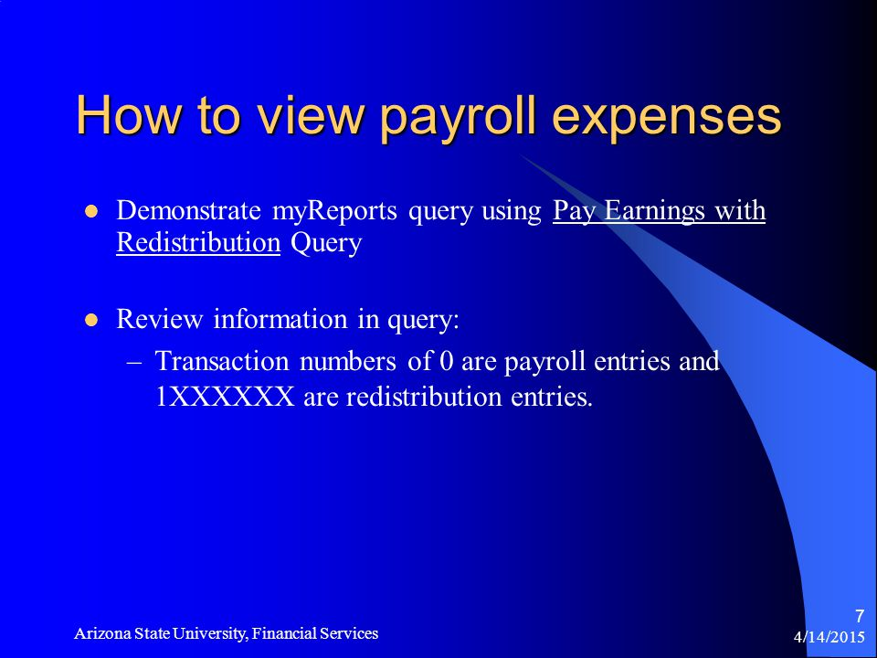 4/14/2015 Arizona State University, Financial Services 7 How to view payroll expenses Demonstrate myReports query using Pay Earnings with Redistribution Query Review information in query: –Transaction numbers of 0 are payroll entries and 1XXXXXX are redistribution entries.