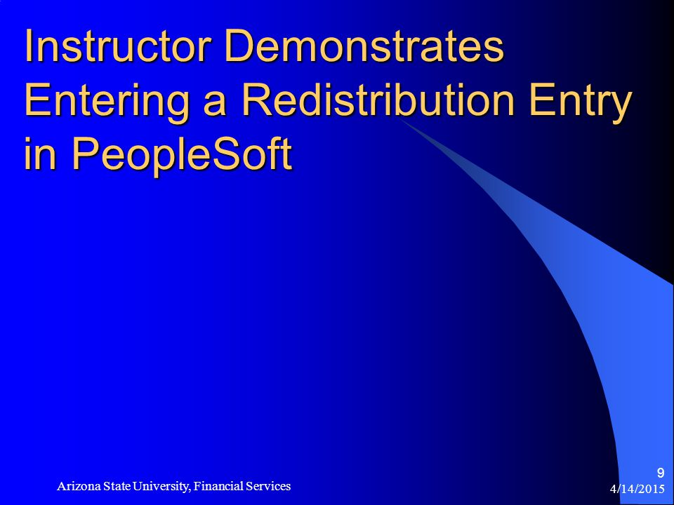 4/14/2015 Arizona State University, Financial Services 9 Instructor Demonstrates Entering a Redistribution Entry in PeopleSoft