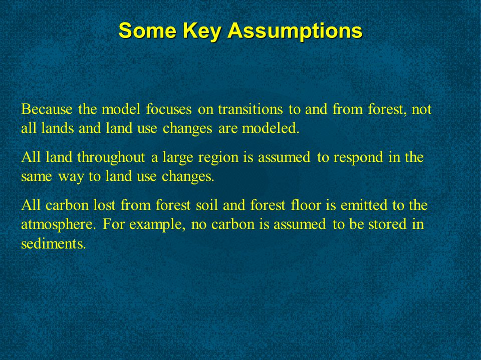 Some Key Assumptions Because the model focuses on transitions to and from forest, not all lands and land use changes are modeled.
