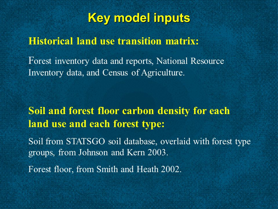 Key model inputs Historical land use transition matrix: F orest inventory data and reports, National Resource Inventory data, and Census of Agriculture.