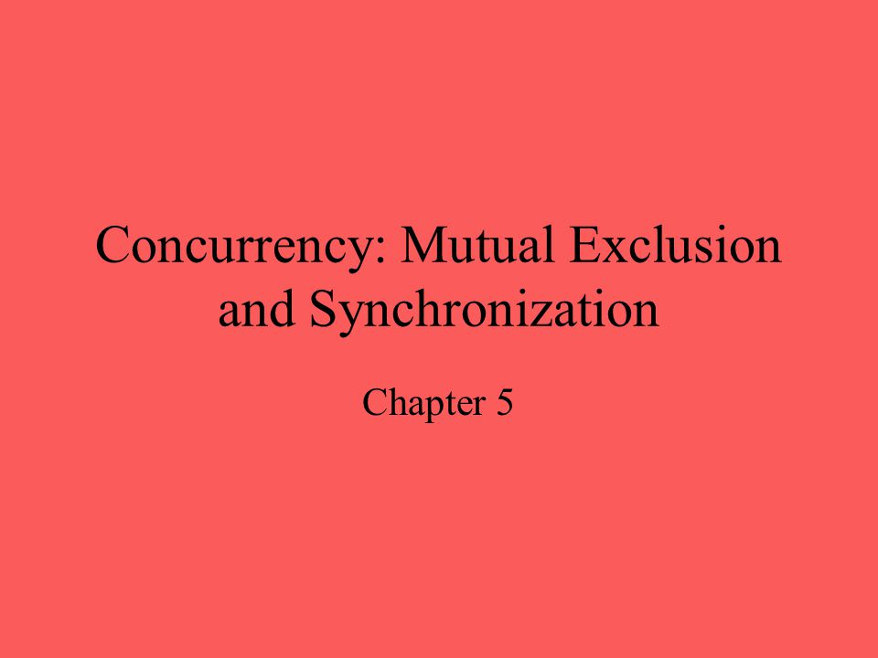 Concurrency: Mutual Exclusion and Synchronization Chapter 5