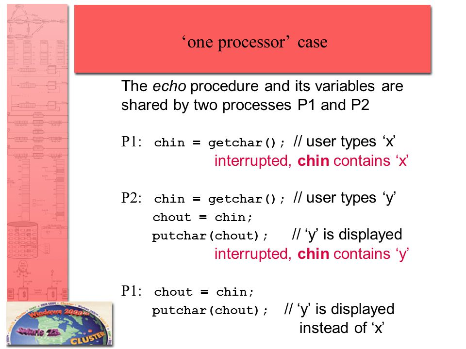 'one processor' case The echo procedure and its variables are shared by two processes P1 and P2 P1: chin = getchar(); // user types 'x' interrupted, chin contains 'x' P2: chin = getchar(); // user types 'y' chout = chin; putchar(chout); // 'y' is displayed interrupted, chin contains 'y' P1: chout = chin; putchar(chout); // 'y' is displayed instead of 'x'