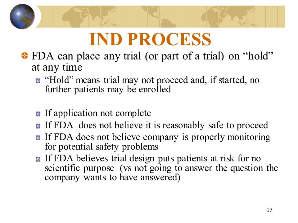 13 IND PROCESS FDA can place any trial (or part of a trial) on hold at any time Hold means trial may not proceed and, if started, no further patients may be enrolled If application not complete If FDA does not believe it is reasonably safe to proceed If FDA does not believe company is properly monitoring for potential safety problems If FDA believes trial design puts patients at risk for no scientific purpose (vs not going to answer the question the company wants to have answered)