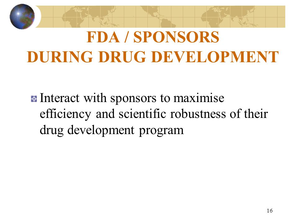 16 FDA / SPONSORS DURING DRUG DEVELOPMENT Interact with sponsors to maximise efficiency and scientific robustness of their drug development program