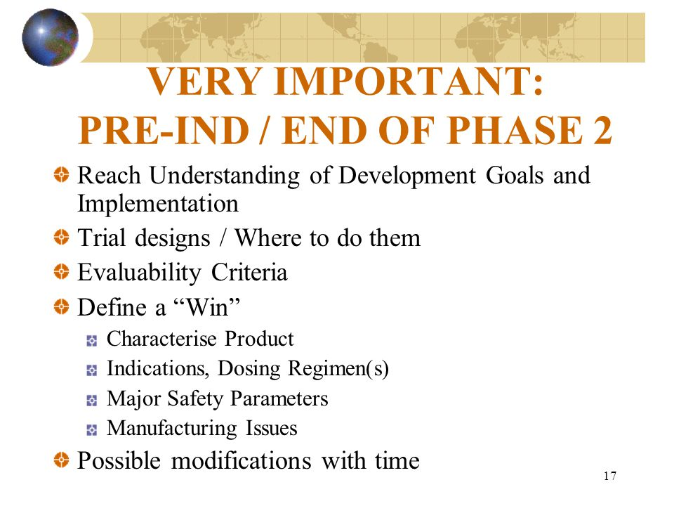 17 VERY IMPORTANT: PRE-IND / END OF PHASE 2 Reach Understanding of Development Goals and Implementation Trial designs / Where to do them Evaluability Criteria Define a Win Characterise Product Indications, Dosing Regimen(s) Major Safety Parameters Manufacturing Issues Possible modifications with time