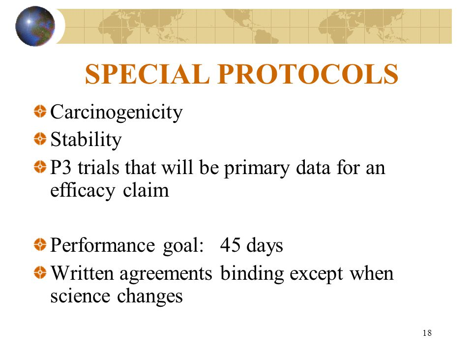 18 SPECIAL PROTOCOLS Carcinogenicity Stability P3 trials that will be primary data for an efficacy claim Performance goal: 45 days Written agreements binding except when science changes