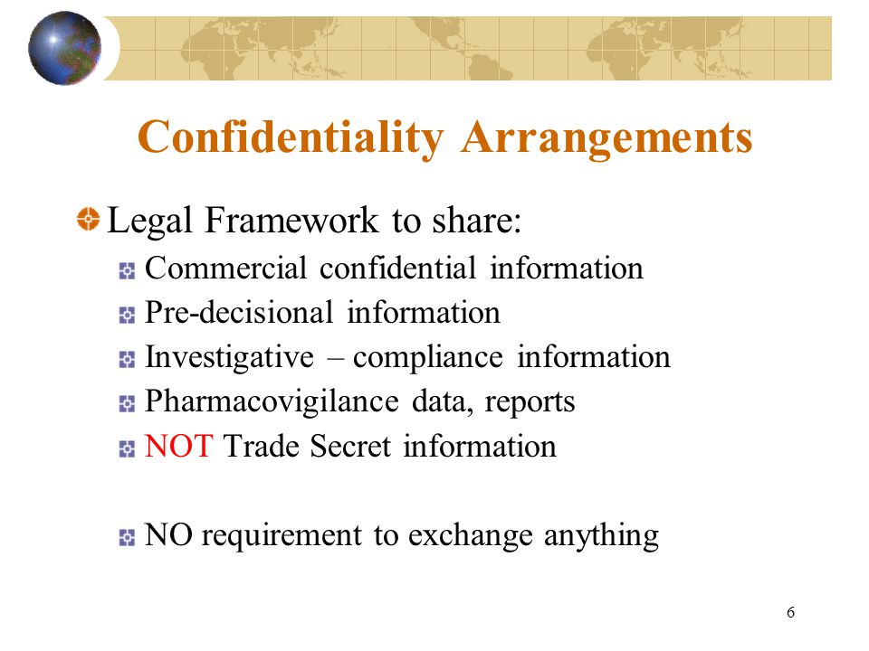 6 Confidentiality Arrangements Legal Framework to share: Commercial confidential information Pre-decisional information Investigative – compliance information Pharmacovigilance data, reports NOT Trade Secret information NO requirement to exchange anything