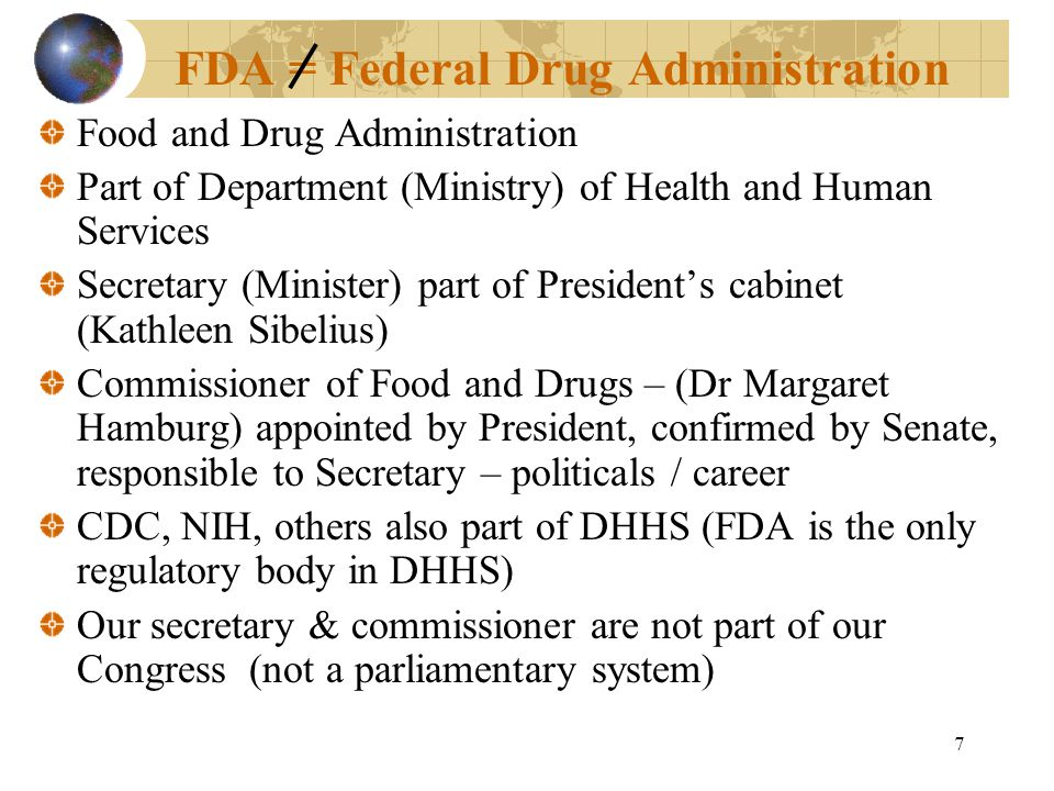 7 FDA = Federal Drug Administration Food and Drug Administration Part of Department (Ministry) of Health and Human Services Secretary (Minister) part of President's cabinet (Kathleen Sibelius) Commissioner of Food and Drugs – (Dr Margaret Hamburg) appointed by President, confirmed by Senate, responsible to Secretary – politicals / career CDC, NIH, others also part of DHHS (FDA is the only regulatory body in DHHS) Our secretary & commissioner are not part of our Congress (not a parliamentary system)