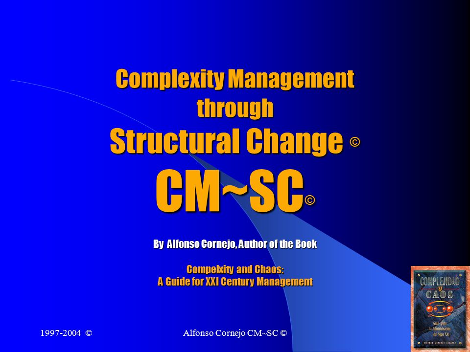 1997-2004 ©Alfonso Cornejo CM~SC ©1 Complexity Management through Structural Change © CM~SC © By Alfonso Cornejo, Author of the Book Compelxity and Chaos: A Guide for XXI Century Management