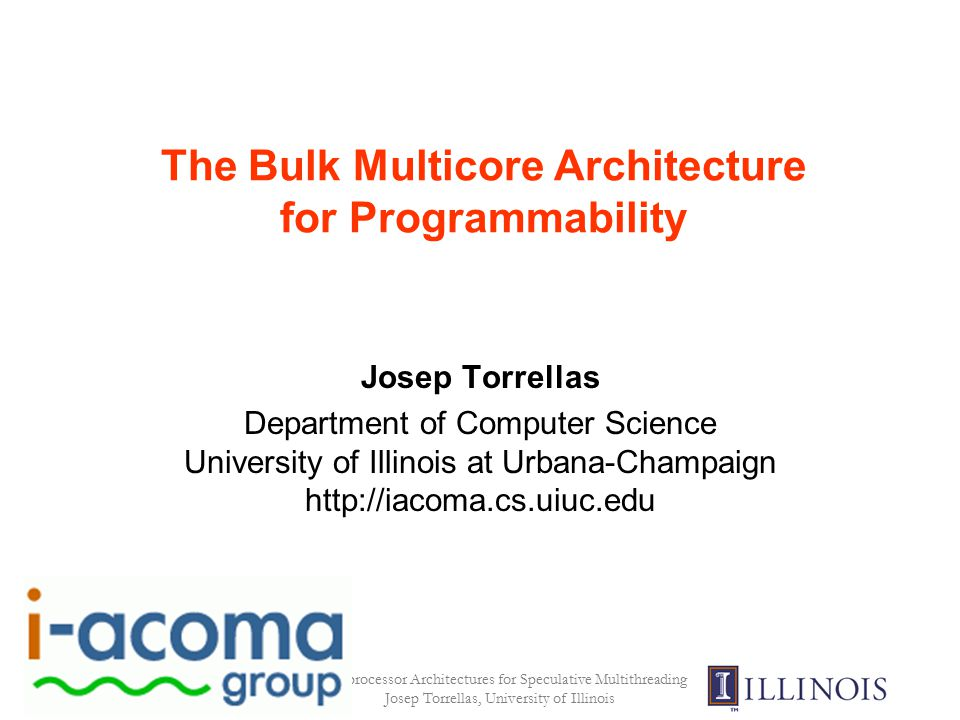 Multiprocessor Architectures for Speculative Multithreading Josep Torrellas, University of Illinois The Bulk Multicore Architecture for Programmability Josep Torrellas Department of Computer Science University of Illinois at Urbana-Champaign http://iacoma.cs.uiuc.edu