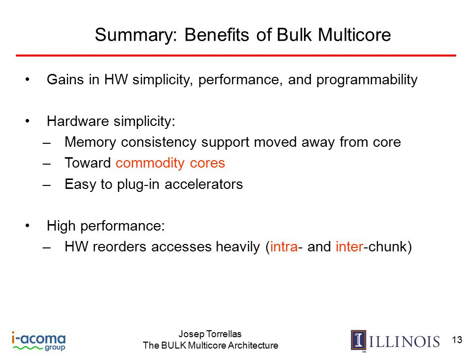 Josep Torrellas The BULK Multicore Architecture 13 Summary: Benefits of Bulk Multicore Gains in HW simplicity, performance, and programmability Hardware simplicity: –Memory consistency support moved away from core –Toward commodity cores –Easy to plug-in accelerators High performance: –HW reorders accesses heavily (intra- and inter-chunk)