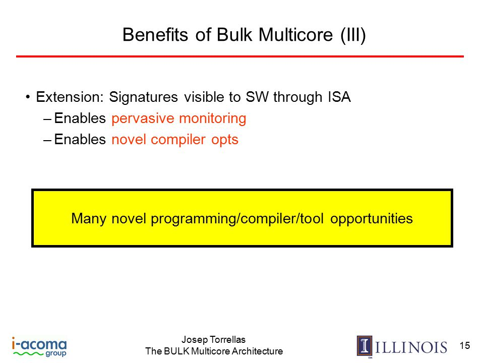 Josep Torrellas The BULK Multicore Architecture 15 Benefits of Bulk Multicore (III) Extension: Signatures visible to SW through ISA –Enables pervasive monitoring –Enables novel compiler opts Many novel programming/compiler/tool opportunities