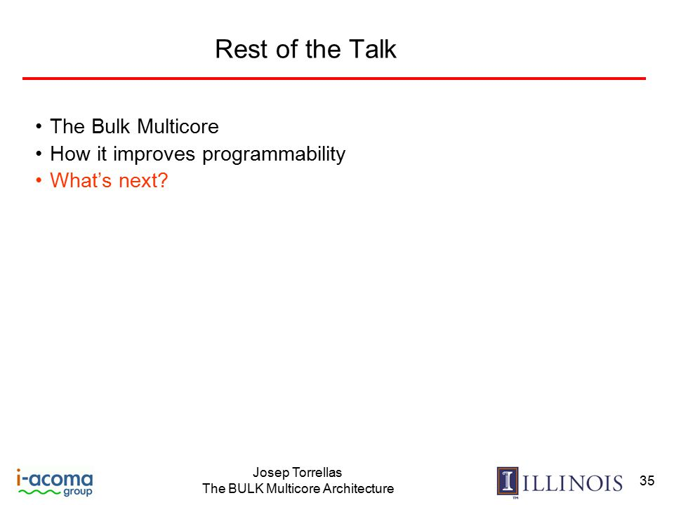 Josep Torrellas The BULK Multicore Architecture 35 Rest of the Talk The Bulk Multicore How it improves programmability What's next