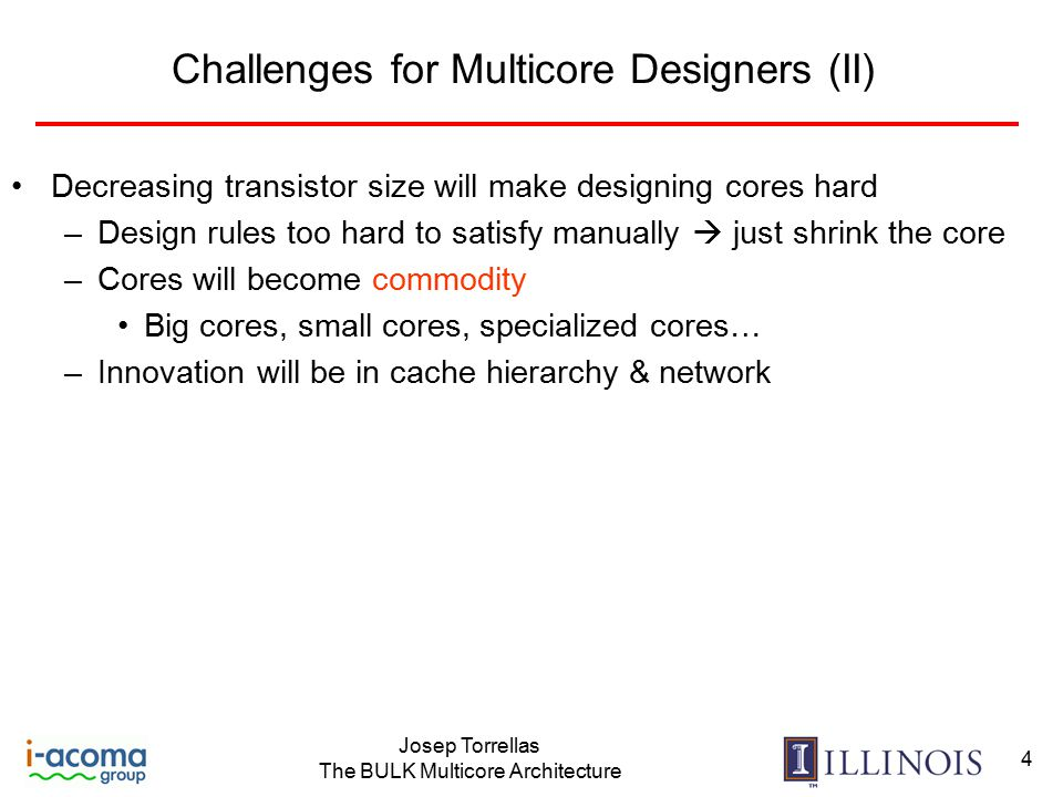 Josep Torrellas The BULK Multicore Architecture 4 Challenges for Multicore Designers (II) Decreasing transistor size will make designing cores hard –Design rules too hard to satisfy manually  just shrink the core –Cores will become commodity Big cores, small cores, specialized cores… –Innovation will be in cache hierarchy & network