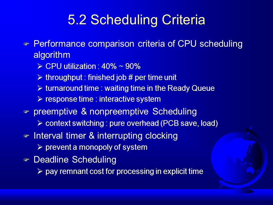 5.2 Scheduling Criteria F Performance comparison criteria of CPU scheduling algorithm  CPU utilization : 40% ~ 90%  throughput : finished job # per time unit  turnaround time : waiting time in the Ready Queue  response time : interactive system F preemptive & nonpreemptive Scheduling  context switching : pure overhead (PCB save, load) F Interval timer & interrupting clocking  prevent a monopoly of system F Deadline Scheduling  pay remnant cost for processing in explicit time
