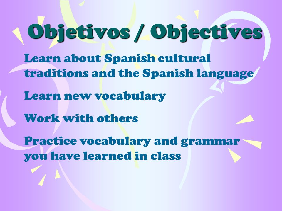 Objetivos / Objectives Learn about Spanish cultural traditions and the Spanish language Learn new vocabulary Work with others Practice vocabulary and grammar you have learned in class