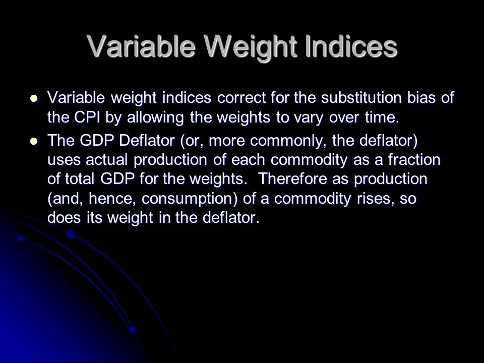 Variable Weight Indices Variable weight indices correct for the substitution bias of the CPI by allowing the weights to vary over time.