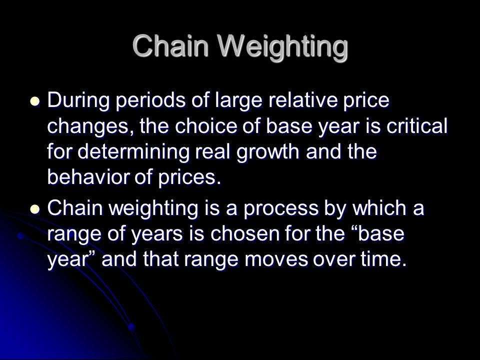 Chain Weighting During periods of large relative price changes, the choice of base year is critical for determining real growth and the behavior of prices.