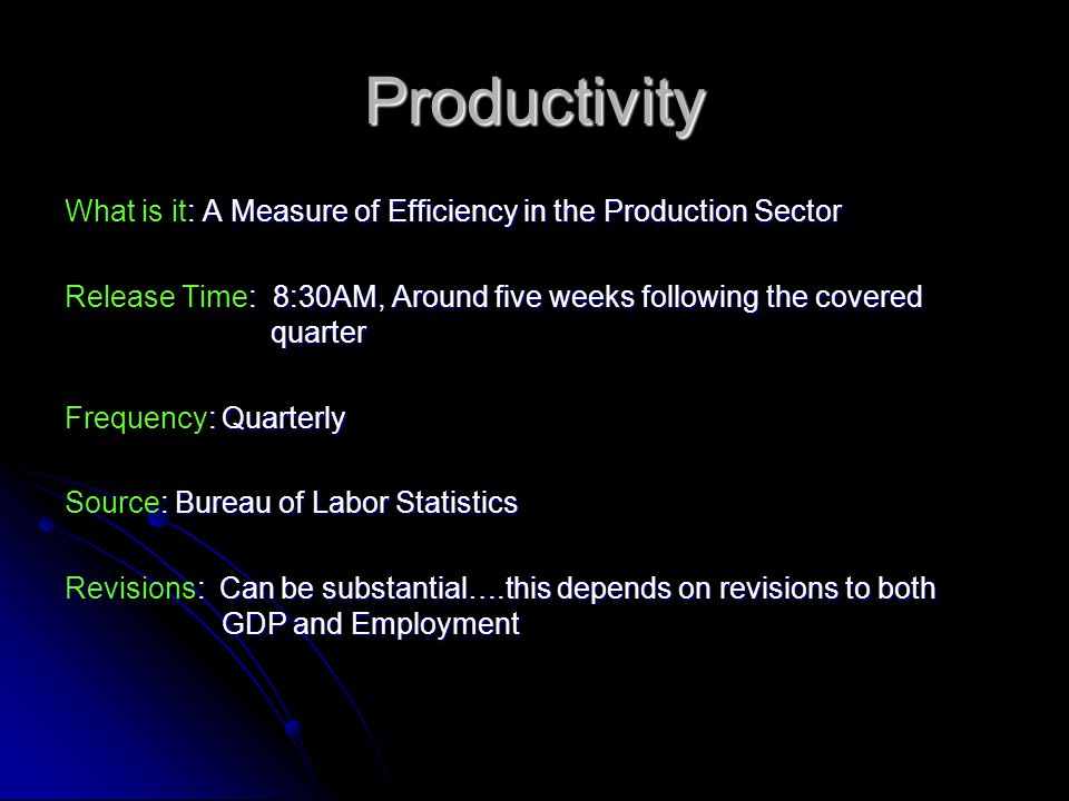Productivity : A Measure of Efficiency in the Production Sector What is it: A Measure of Efficiency in the Production Sector : 8:30AM, Around five weeks following the covered quarter Release Time: 8:30AM, Around five weeks following the covered quarter : Quarterly Frequency: Quarterly : Bureau of Labor Statistics Source: Bureau of Labor Statistics : Can be substantial….this depends on revisions to both GDP and Employment Revisions: Can be substantial….this depends on revisions to both GDP and Employment