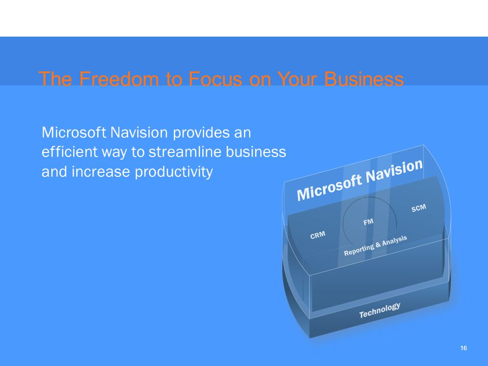 16 The Freedom to Focus on Your Business Microsoft Navision provides an efficient way to streamline business and increase productivity