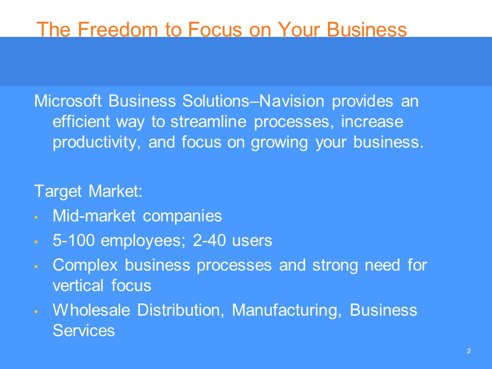 2 The Freedom to Focus on Your Business Microsoft Business Solutions–Navision provides an efficient way to streamline processes, increase productivity, and focus on growing your business.