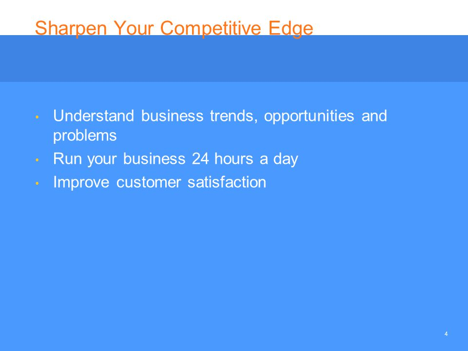 4 Sharpen Your Competitive Edge Understand business trends, opportunities and problems Run your business 24 hours a day Improve customer satisfaction
