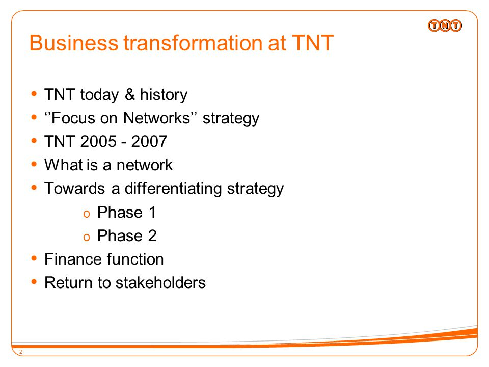 2 Business transformation at TNT  TNT today & history  ''Focus on Networks'' strategy  TNT 2005 - 2007  What is a network  Towards a differentiating strategy o Phase 1 o Phase 2  Finance function  Return to stakeholders