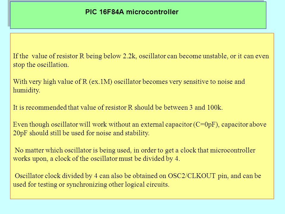 PIC 16F84A microcontroller If the value of resistor R being below 2.2k, oscillator can become unstable, or it can even stop the oscillation.
