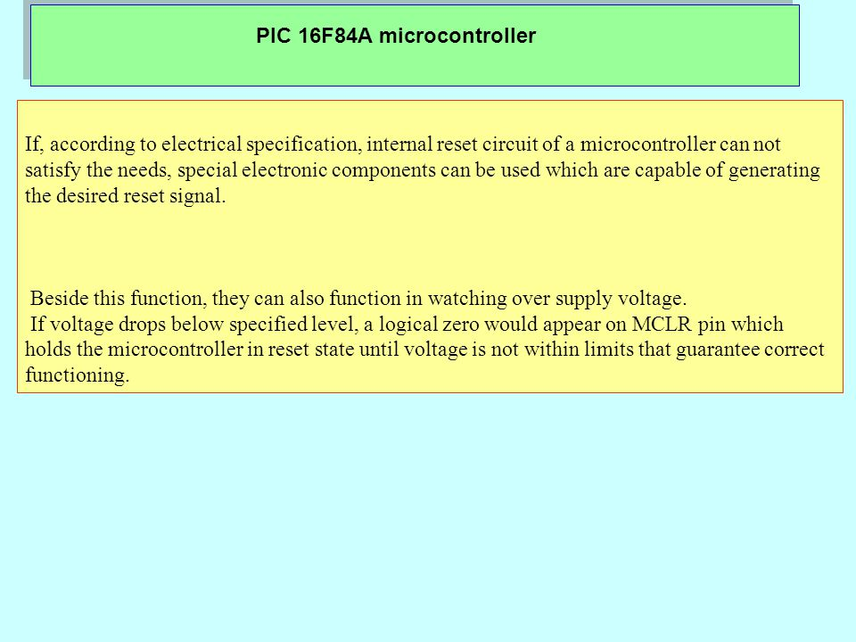 PIC 16F84A microcontroller If, according to electrical specification, internal reset circuit of a microcontroller can not satisfy the needs, special electronic components can be used which are capable of generating the desired reset signal.