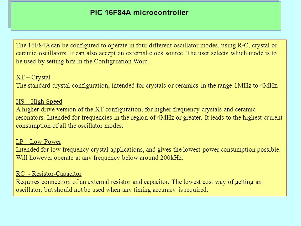 PIC 16F84A microcontroller The 16F84A can be configured to operate in four different oscillator modes, using R-C, crystal or ceramic oscillators.
