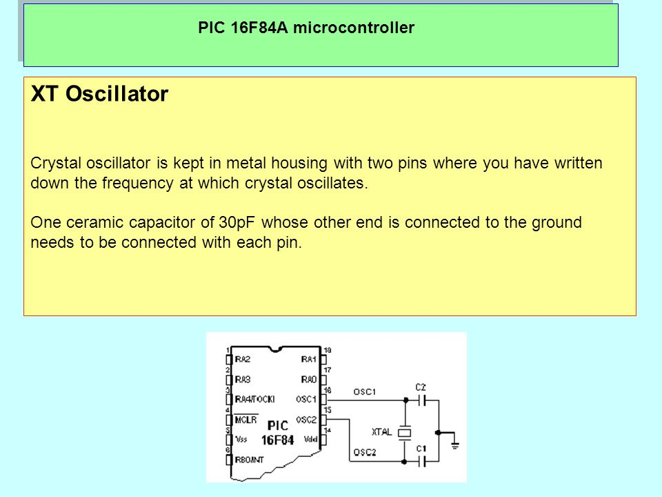 XT Oscillator Crystal oscillator is kept in metal housing with two pins where you have written down the frequency at which crystal oscillates.