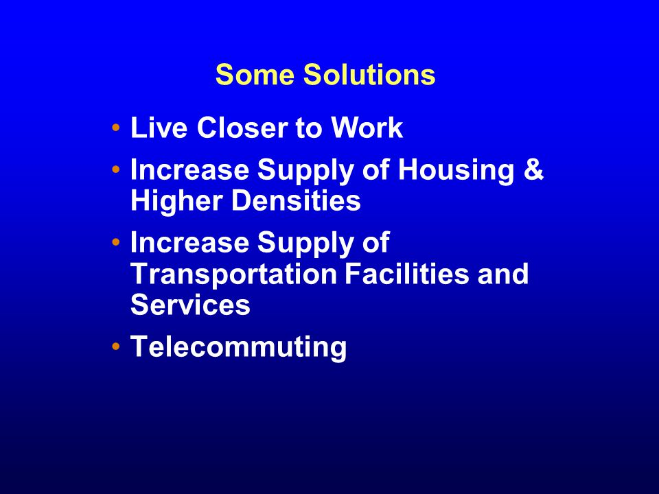 Some Solutions Live Closer to Work Increase Supply of Housing & Higher Densities Increase Supply of Transportation Facilities and Services Telecommuting