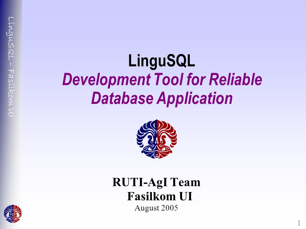LinguSQL – Fasilkom UI 1 LinguSQL Development Tool for Reliable Database Application RUTI-AgI Team Fasilkom UI August 2005