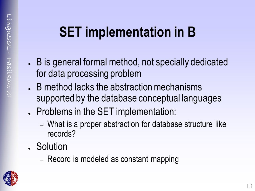 LinguSQL – Fasilkom UI 13 SET implementation in B ● B is general formal method, not specially dedicated for data processing problem ● B method lacks the abstraction mechanisms supported by the database conceptual languages ● Problems in the SET implementation: – What is a proper abstraction for database structure like records.
