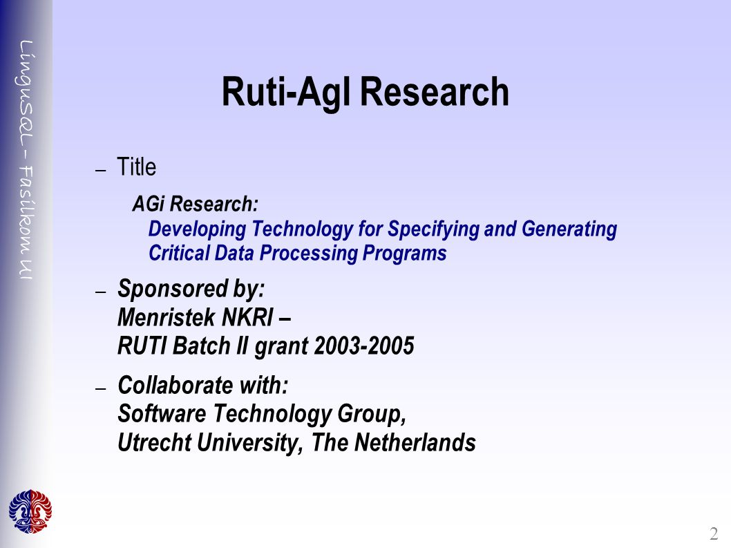 LinguSQL – Fasilkom UI 2 Ruti-AgI Research – Title AGi Research: Developing Technology for Specifying and Generating Critical Data Processing Programs – Sponsored by: Menristek NKRI – RUTI Batch II grant 2003-2005 – Collaborate with: Software Technology Group, Utrecht University, The Netherlands