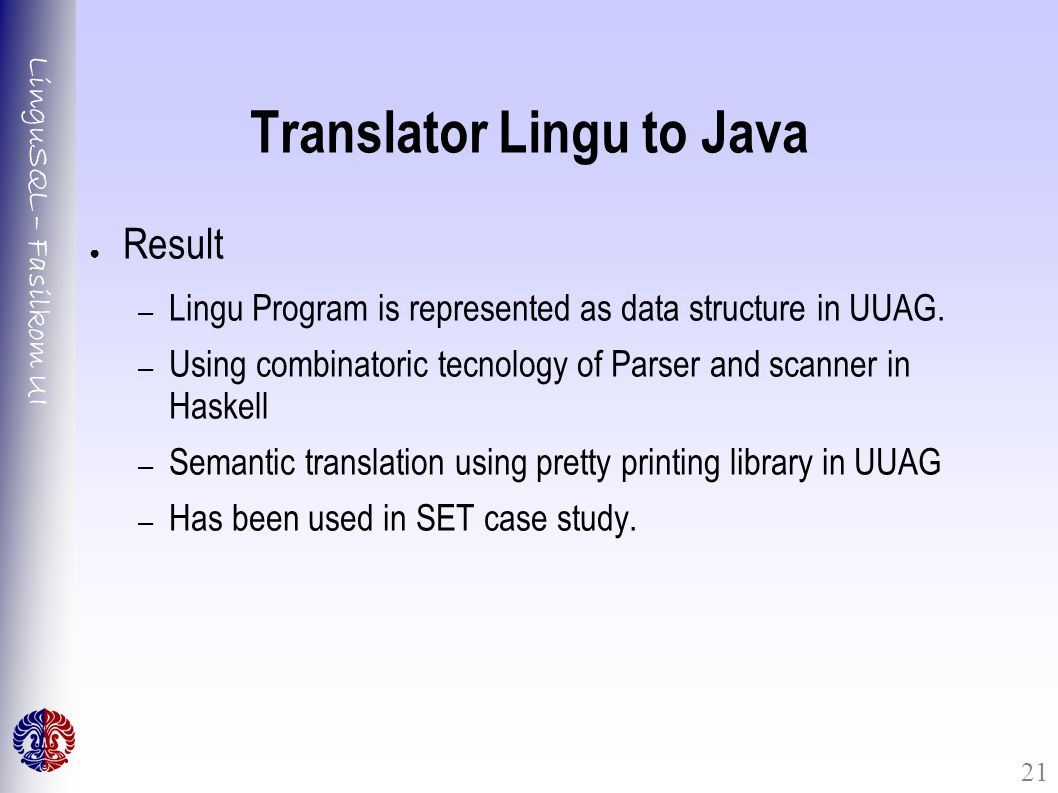 LinguSQL – Fasilkom UI 21 Translator Lingu to Java ● Result – Lingu Program is represented as data structure in UUAG.