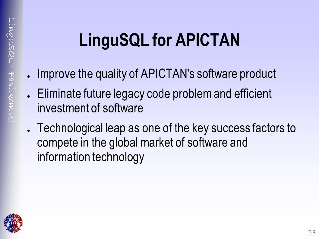 LinguSQL – Fasilkom UI 23 LinguSQL for APICTAN ● Improve the quality of APICTAN s software product ● Eliminate future legacy code problem and efficient investment of software ● Technological leap as one of the key success factors to compete in the global market of software and information technology