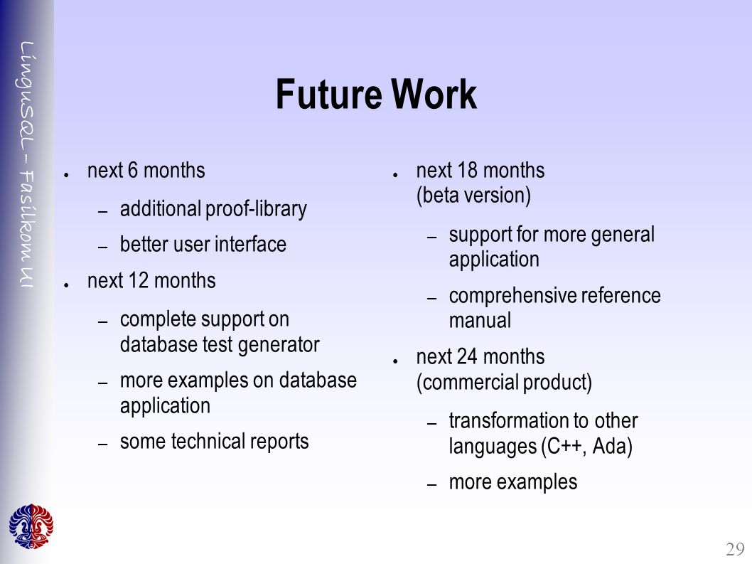 LinguSQL – Fasilkom UI 29 Future Work ● next 6 months – additional proof-library – better user interface ● next 12 months – complete support on database test generator – more examples on database application – some technical reports ● next 18 months (beta version) – support for more general application – comprehensive reference manual ● next 24 months (commercial product) – transformation to other languages (C++, Ada) – more examples