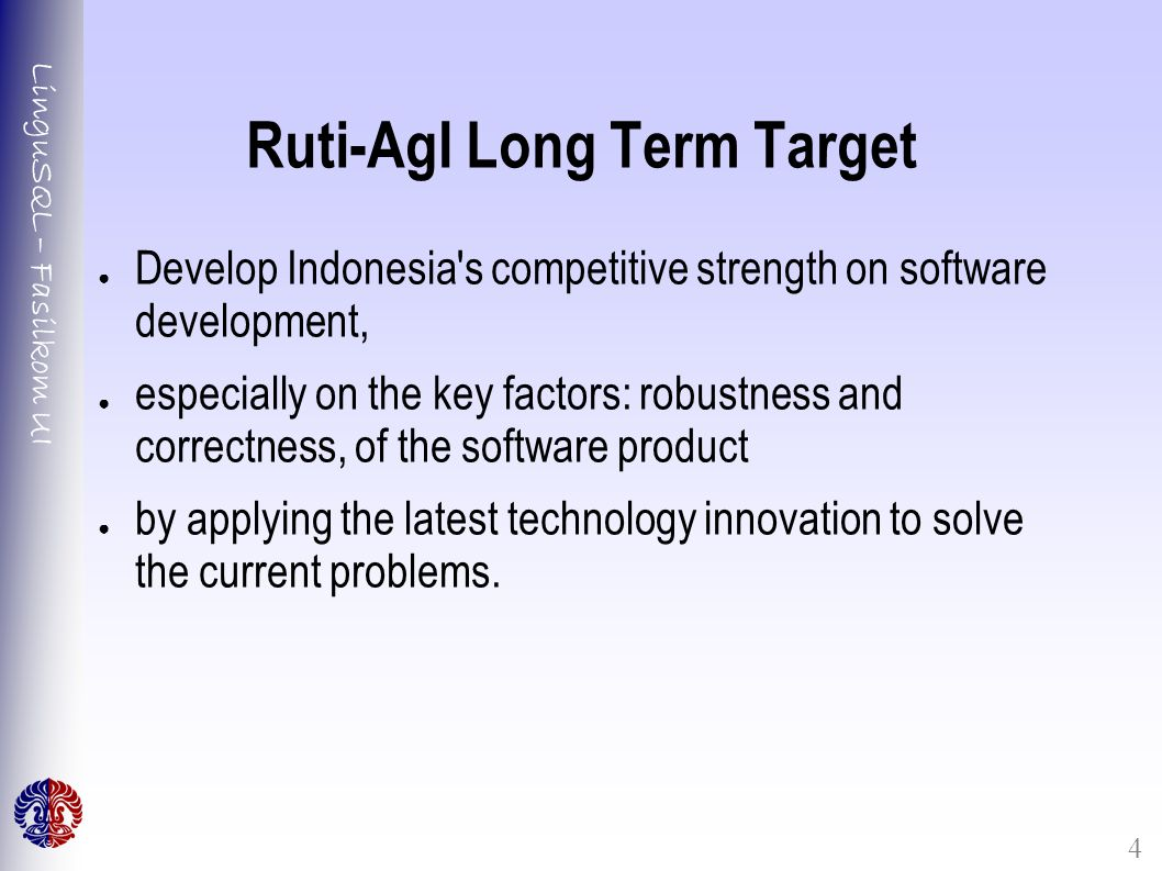 LinguSQL – Fasilkom UI 4 Ruti-AgI Long Term Target ● Develop Indonesia s competitive strength on software development, ● especially on the key factors: robustness and correctness, of the software product ● by applying the latest technology innovation to solve the current problems.