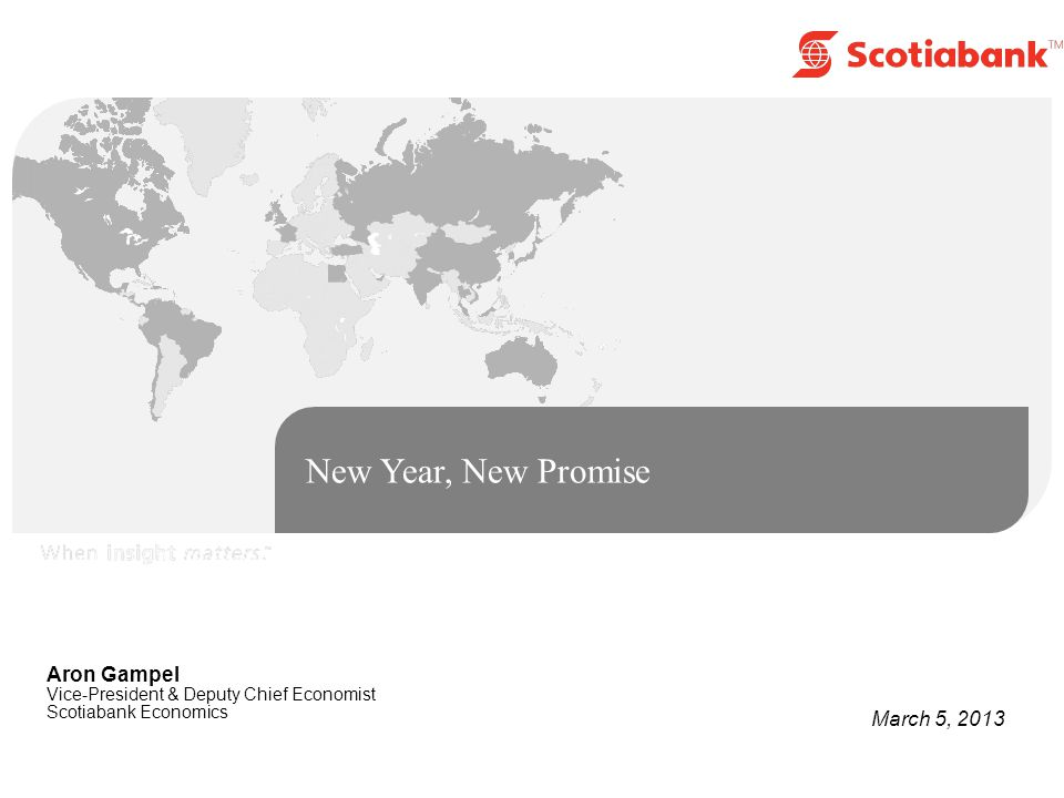 New Year, New Promise Aron Gampel Vice-President & Deputy Chief Economist Scotiabank Economics March 5, 2013