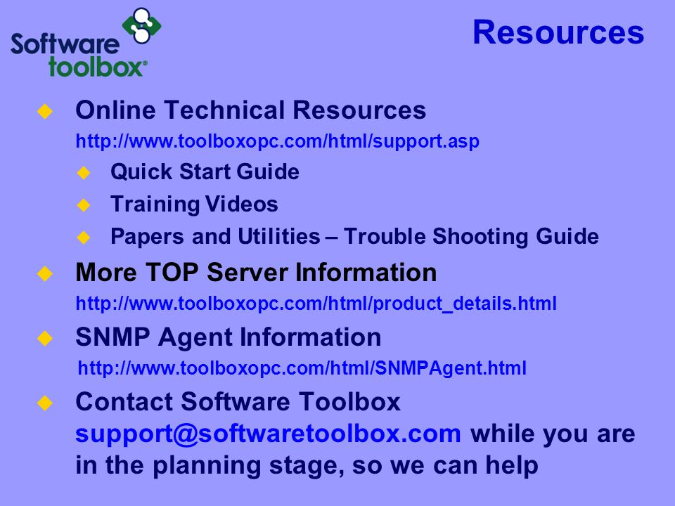 Resources  Online Technical Resources http://www.toolboxopc.com/html/support.asp  Quick Start Guide  Training Videos  Papers and Utilities – Trouble Shooting Guide  More TOP Server Information http://www.toolboxopc.com/html/product_details.html  SNMP Agent Information http://www.toolboxopc.com/html/SNMPAgent.html  Contact Software Toolbox support@softwaretoolbox.com while you are in the planning stage, so we can help