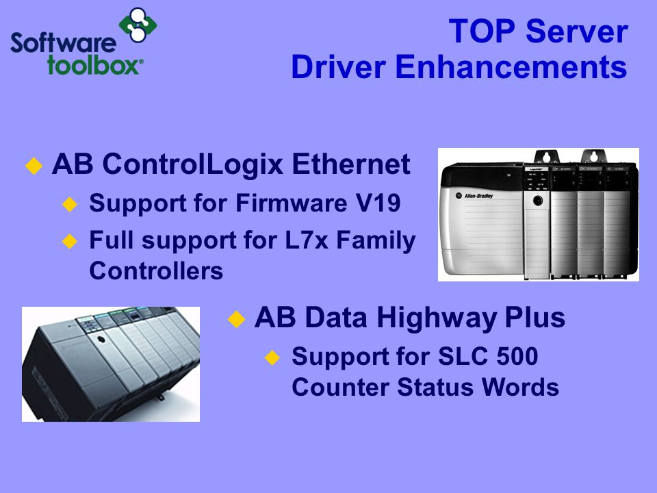 TOP Server Driver Enhancements  AB ControlLogix Ethernet  Support for Firmware V19  Full support for L7x Family Controllers  AB Data Highway Plus  Support for SLC 500 Counter Status Words