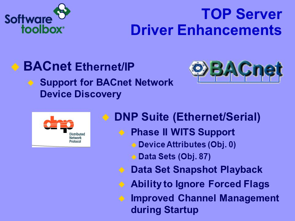 TOP Server Driver Enhancements  BACnet Ethernet/IP  Support for BACnet Network Device Discovery  DNP Suite (Ethernet/Serial)  Phase II WITS Support  Device Attributes (Obj.