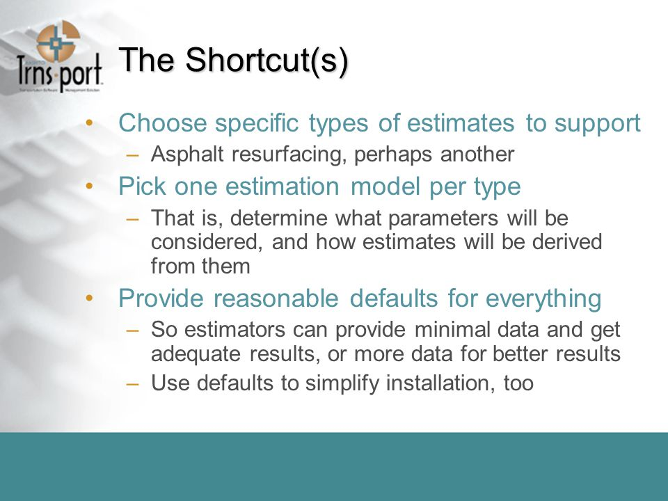 The Shortcut(s) Choose specific types of estimates to support –Asphalt resurfacing, perhaps another Pick one estimation model per type –That is, determine what parameters will be considered, and how estimates will be derived from them Provide reasonable defaults for everything –So estimators can provide minimal data and get adequate results, or more data for better results –Use defaults to simplify installation, too