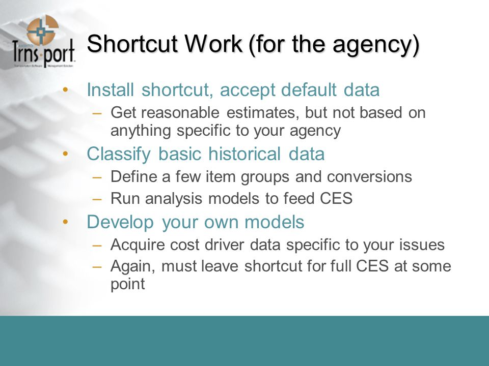 Shortcut Work (for the agency) Install shortcut, accept default data –Get reasonable estimates, but not based on anything specific to your agency Classify basic historical data –Define a few item groups and conversions –Run analysis models to feed CES Develop your own models –Acquire cost driver data specific to your issues –Again, must leave shortcut for full CES at some point