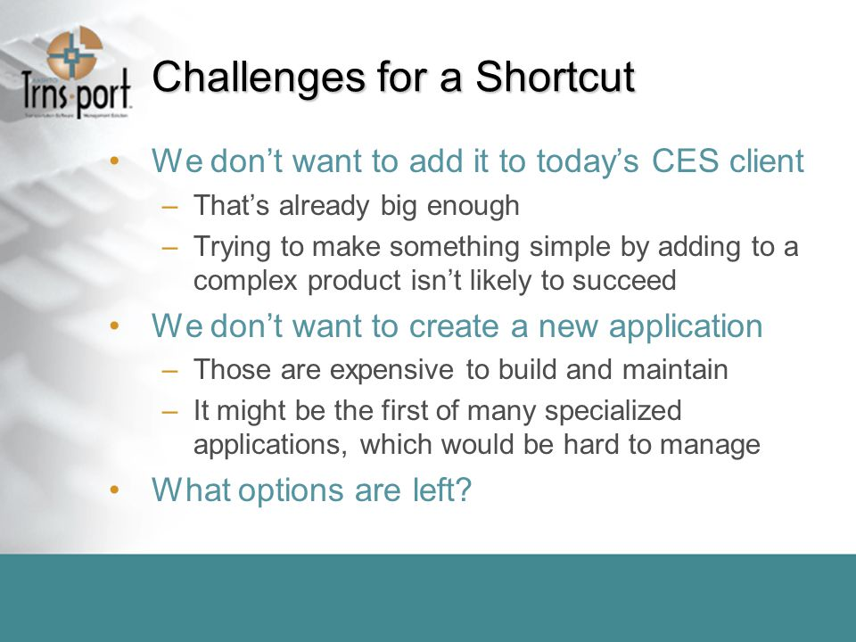 Challenges for a Shortcut We don't want to add it to today's CES client –That's already big enough –Trying to make something simple by adding to a complex product isn't likely to succeed We don't want to create a new application –Those are expensive to build and maintain –It might be the first of many specialized applications, which would be hard to manage What options are left