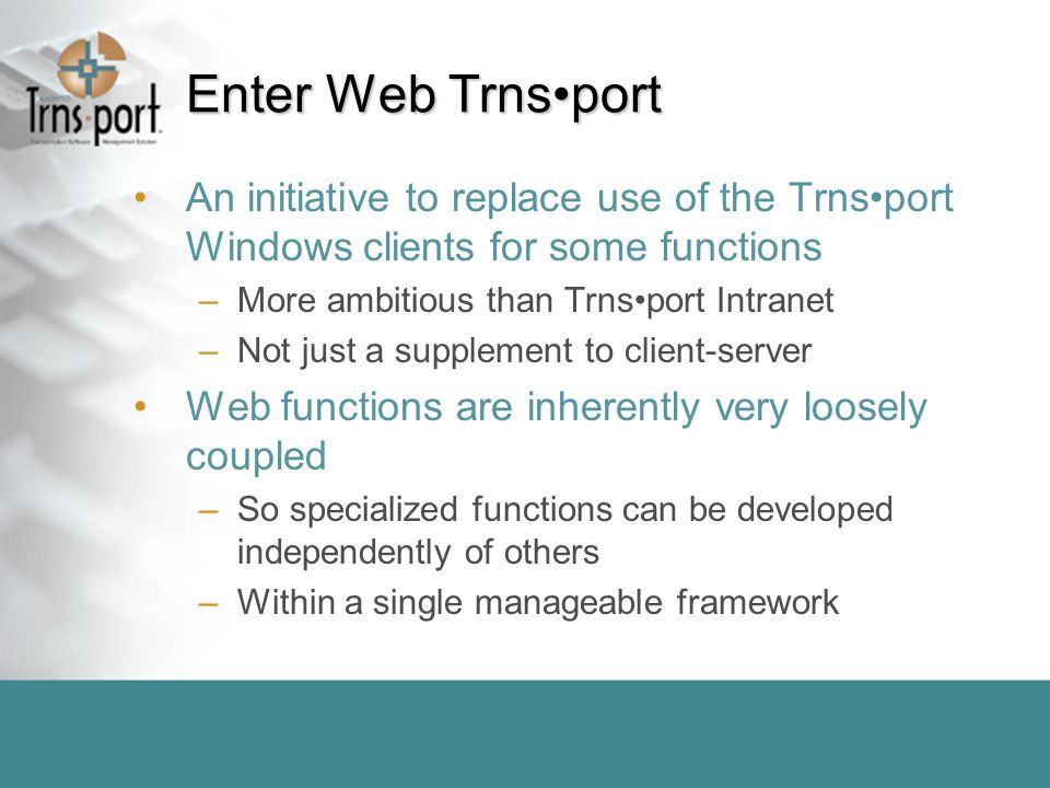 Enter Web Trnsport An initiative to replace use of the Trnsport Windows clients for some functions –More ambitious than Trnsport Intranet –Not just a supplement to client-server Web functions are inherently very loosely coupled –So specialized functions can be developed independently of others –Within a single manageable framework