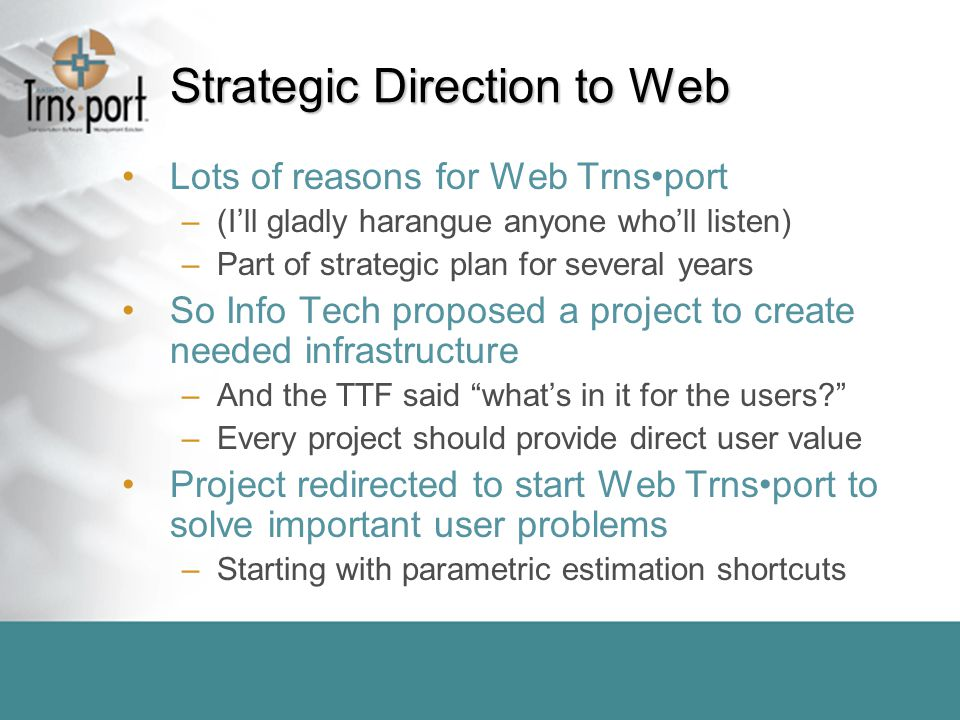 Strategic Direction to Web Lots of reasons for Web Trnsport –(I'll gladly harangue anyone who'll listen) –Part of strategic plan for several years So Info Tech proposed a project to create needed infrastructure –And the TTF said what's in it for the users –Every project should provide direct user value Project redirected to start Web Trnsport to solve important user problems –Starting with parametric estimation shortcuts